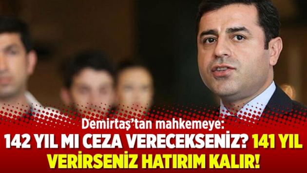 Demirtaş'tan mahkemeye: 142 yıl mı ceza verecekseniz? 141 yıl verirseniz hatırım kalır!